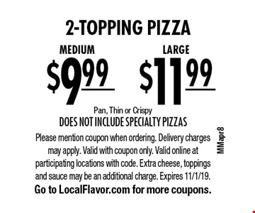 2-topping pizza. LARGE for 11.99 OR Medium for $9.99. Pan, Thin or Crispy. Does not include Specialty Pizzas. Please mention coupon when ordering. Delivery charges may apply. Valid with coupon only. Valid online at participating locations with code. Extra cheese, toppings and sauce may be an additional charge. Expires 11/1/19. Go to LocalFlavor.com for more coupons.