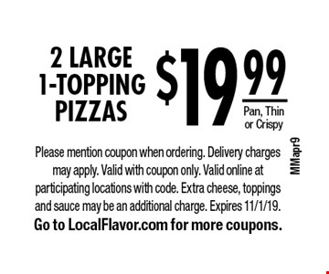 $19.99 for 2 LARGE 1-Topping Pizzas. Pan, Thin or Crispy. Please mention coupon when ordering. Delivery charges may apply. Valid with coupon only. Valid online at participating locations with code. Extra cheese, toppings and sauce may be an additional charge. Expires 11/1/19. Go to LocalFlavor.com for more coupons.