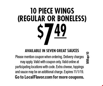 $7.49 for 10 piece wings (regular or boneless). Available in SEVEN GREAT SAUCES. Please mention coupon when ordering. Delivery charges may apply. Valid with coupon only. Valid online at participating locations with code. Extra cheese, toppings and sauce may be an additional charge. Expires 11/1/19. Go to LocalFlavor.com for more coupons.