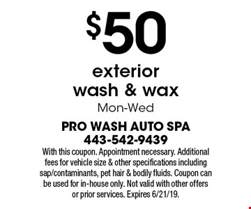 $50 exterior wash & wax Mon-Wed. With this coupon. Appointment necessary. Additional fees for vehicle size & other specifications including sap/contaminants, pet hair & bodily fluids. Coupon can be used for in-house only. Not valid with other offers or prior services. Expires 6/21/19.