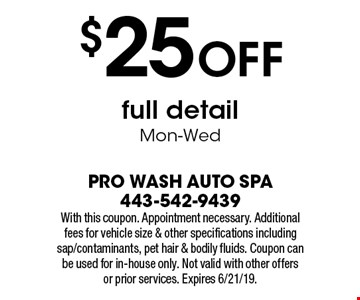 $25 OFF full detail. Mon-Wed. With this coupon. Appointment necessary. Additional fees for vehicle size & other specifications including sap/contaminants, pet hair & bodily fluids. Coupon can be used for in-house only. Not valid with other offers or prior services. Expires 6/21/19.