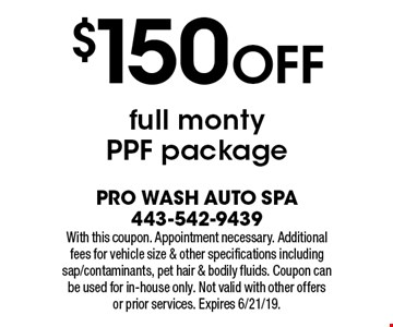$150 OFF full monty PPF package. With this coupon. Appointment necessary. Additional fees for vehicle size & other specifications including sap/contaminants, pet hair & bodily fluids. Coupon can be used for in-house only. Not valid with other offers or prior services. Expires 6/21/19.