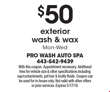 $50 exterior  wash & wax. Mon-Wed. With this coupon. Appointment necessary. Additional fees for vehicle size & other specifications including sap/contaminants, pet hair & bodily fluids. Coupon can be used for in-house only. Not valid with other offers or prior services. Expires 5/17/19.