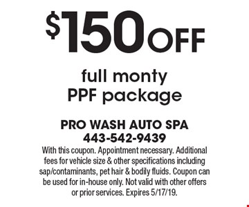 $150 OFF full monty PPF package. With this coupon. Appointment necessary. Additional fees for vehicle size & other specifications including sap/contaminants, pet hair & bodily fluids. Coupon can be used for in-house only. Not valid with other offers or prior services. Expires 5/17/19.