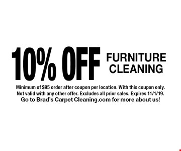 10% OFF FURNITURE CLEANING. Minimum of $95 order after coupon per location. With this coupon only. Not valid with any other offer. Excludes all prior sales. Expires 11/1/19.Go to Brad's Carpet Cleaning.com for more about us!