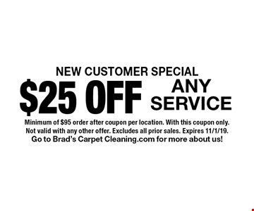 NEW CUSTOMER SPECIAL $25 OFF ANY SERVICE. Minimum of $95 order after coupon per location. With this coupon only. Not valid with any other offer. Excludes all prior sales. Expires 11/1/19.Go to Brad's Carpet Cleaning.com for more about us!