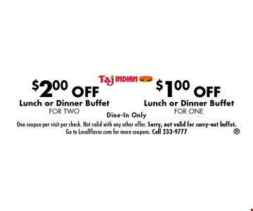 $2.00 OFF Lunch or Dinner Buffet for Two. $1.00 OFF Lunch or Dinner Buffet for One. Dine-In Only. One coupon per visit per check. Not valid with any other offer. Sorry, not valid for carry-out buffet. Go to LocalFlavor.com for more coupons. Call 233-9777