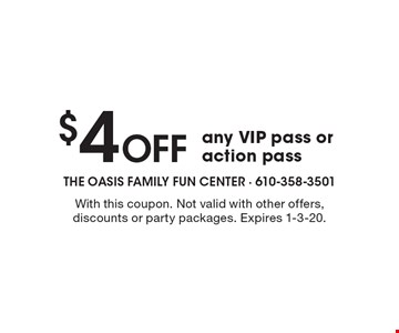$4 off any VIP pass or action pass . With this coupon. Not valid with other offers, discounts or party packages. Expires 1-3-20.