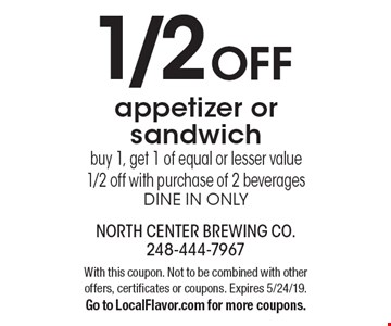 1/2 OFF appetizer or sandwich buy 1, get 1 of equal or lesser value 1/2 off with purchase of 2 beverages dine in only. With this coupon. Not to be combined with other offers, certificates or coupons. Expires 5/24/19. Go to LocalFlavor.com for more coupons.