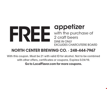 FREE appetizer with the purchase of 2 craft beers DINE IN ONLY. EXCLUDES CHARCUTERIE BOARD. With this coupon. Must be 21 with valid ID for alcohol. Not to be combined with other offers, certificates or coupons. Expires 5/24/19. Go to LocalFlavor.com for more coupons.