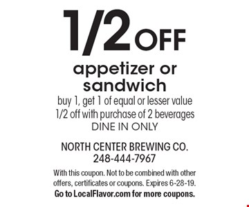 1/2 OFF appetizer or sandwich. Buy 1, get 1 of equal or lesser value 1/2 off with purchase of 2 beverages dine in only. With this coupon. Not to be combined with other offers, certificates or coupons. Expires 6-28-19. Go to LocalFlavor.com for more coupons.