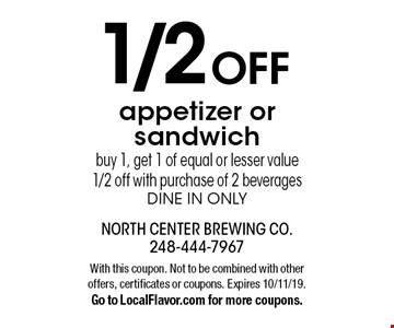 1/2 OFF appetizer or sandwich. Buy 1, get 1 of equal or lesser value 1/2 off with purchase of 2 beverages dine in only. With this coupon. Not to be combined with other offers, certificates or coupons. Expires 10/11/19. Go to LocalFlavor.com for more coupons.