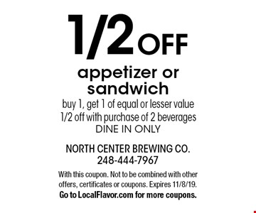1/2 OFF appetizer or sandwich. Buy 1, get 1 of equal or lesser value 1/2 off with purchase of 2 beverages dine in only. With this coupon. Not to be combined with other offers, certificates or coupons. Expires 11/8/19. Go to LocalFlavor.com for more coupons.