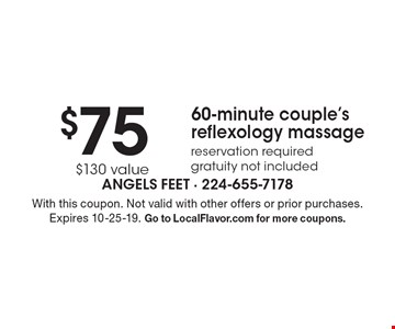 $75 60-minute couple's reflexology massage reservation required gratuity not included $130 value. With this coupon. Not valid with other offers or prior purchases. Expires 9-27-19. Go to LocalFlavor.com for more coupons.