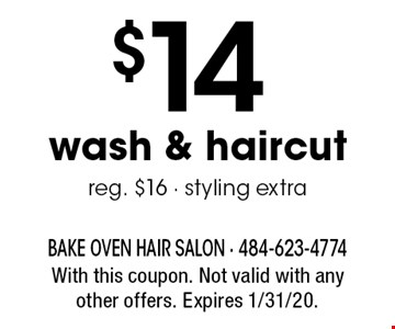 $14 wash & haircut. Reg. $16 - styling extra. With this coupon. Not valid with any other offers. Expires 1/31/20.