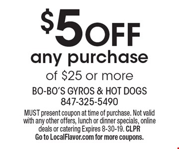 $5OFF any purchase of $25 or more. MUST present coupon at time of purchase. Not valid with any other offers, lunch or dinner specials, online deals or catering Expires 8-30-19. CLPR. Go to LocalFlavor.com for more coupons.