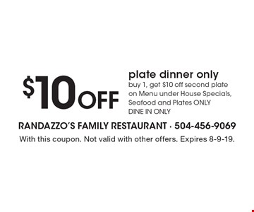 $10 Off plate dinner only. Buy 1, get $10 off second plate on Menu under House Specials, Seafood and Plates ONLY. DINE IN ONLY. With this coupon. Not valid with other offers. Expires 8-9-19.
