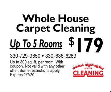 $179 Whole House Carpet Cleaning Up To 5 Rooms. Up to 300 sq. ft. per room. With coupon. Not valid with any other offer. Some restrictions apply. Expires 2/7/20.
