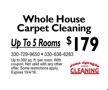 $179 Whole HouseCarpet Cleaning Up To 5 Rooms. Up to 300 sq. ft. per room. With coupon. Not valid with any other offer. Some restrictions apply.Expires 10/4/19.