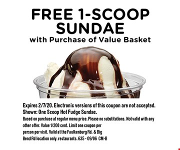 Free 1-Scoop Sundae with Purchase of Value Basket. Expires 2/7/20. Electronic versions of this coupon are not accepted. Shown: One Scoop Hot Fudge Sundae. Based on purchase at regular menu price. Please no substitutions. Not valid with any other offer. Value 1/200 cent. Limit one coupon per person per visit. Valid at the Faulkenburg Rd. & Big Bend Rd location only. restaurants. 635 - 09/06CM-B