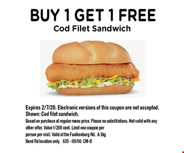 Buy 1 Get 1 Free Cod Filet Sandwich. Expires 2/7/20. Electronic versions of this coupon are not accepted. Shown: Cod filet sandwich. Based on purchase at regular menu price. Please no substitutions. Not valid with any other offer. Value 1/200 cent. Limit one coupon per person per visit. Valid at the Faulkenburg Rd.& Big Bend Rd location only. 635 - 09/06CM-B