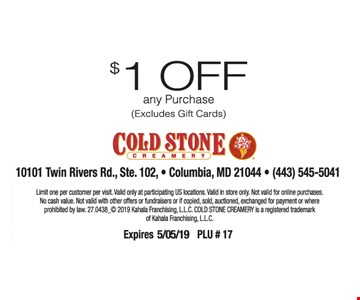 $1 Off any purchase (excludes gift card). Limit one per customer per visit. Valid only at participating US locations. Valid in store only. Not valid for online purchases. No cash value. Not valid with other offers or fundraisers or if copied, sold, auctioned, exchanged for payment or where prohibited by law. Expires 5/05/19. PLU #17.
