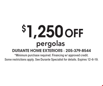 $1,250 off pergolas. *Minimum purchase required. Financing w/ approved credit. Some restrictions apply. See Durante Specialist for details. Expires 12-6-19.