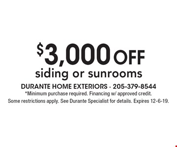 $3,000 off siding or sunrooms. *Minimum purchase required. Financing w/ approved credit. Some restrictions apply. See Durante Specialist for details. Expires 12-6-19.