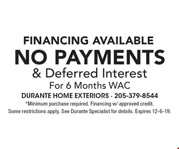 financing available No Payments & Deferred Interest For 6 Months WAC *Minimum purchase required. Financing w/ approved credit. Some restrictions apply. See Durante Specialist for details. Expires 12-6-19.