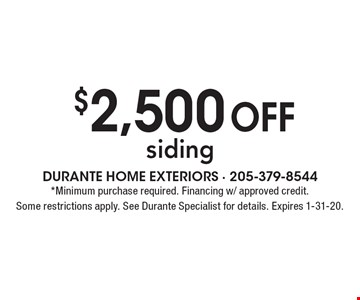 $2,500 off siding. *Minimum purchase required. Financing w/ approved credit. Some restrictions apply. See Durante Specialist for details. Expires 1-31-20.