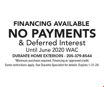 Financing Available. No Payments & Deferred Interest Until June 2020 WAC. *Minimum purchase required. Financing w/ approved credit. Some restrictions apply. See Durante Specialist for details. Expires 1-31-20.