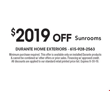 $2019 OFF Sunrooms. Minimum purchase required. This offer is available only on installed Durante products & cannot be combined w/ other offers or prior sales. Financing w/ approved credit. All discounts are applied to our standard retail printed price list. Expires 8-30-19.
