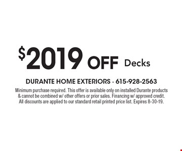 $2019 OFF Decks. Minimum purchase required. This offer is available only on installed Durante products & cannot be combined w/ other offers or prior sales. Financing w/ approved credit. All discounts are applied to our standard retail printed price list. Expires 8-30-19.