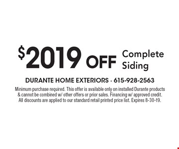 $2019 OFF Complete Siding. Minimum purchase required. This offer is available only on installed Durante products & cannot be combined w/ other offers or prior sales. Financing w/ approved credit. All discounts are applied to our standard retail printed price list. Expires 8-30-19.