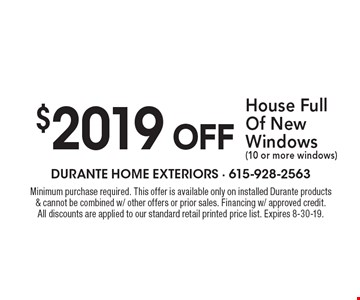 $2019 OFF House Full Of New Windows (10 or more windows). Minimum purchase required. This offer is available only on installed Durante products & cannot be combined w/ other offers or prior sales. Financing w/ approved credit. All discounts are applied to our standard retail printed price list. Expires 8-30-19.
