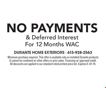 No Payments & Deferred Interest For 12 Months WAC Minimum purchase required. This offer is available only on installed Durante products & cannot be combined w/ other offers or prior sales. Financing w/ approved credit. All discounts are applied to our standard retail printed price list. Expires 8-30-19.