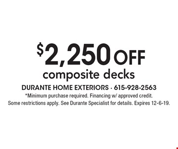 $2,250 off composite decks. Minimum purchase required. Financing w/ approved credit. Some restrictions apply. See Durante Specialist for details. Expires 12-6-19.