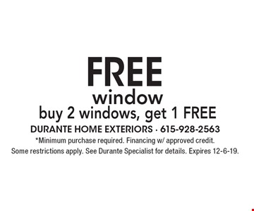 Free window. Buy 2 windows, get 1 free. Minimum purchase required. Financing w/ approved credit. Some restrictions apply. See Durante Specialist for details. Expires 12-6-19.