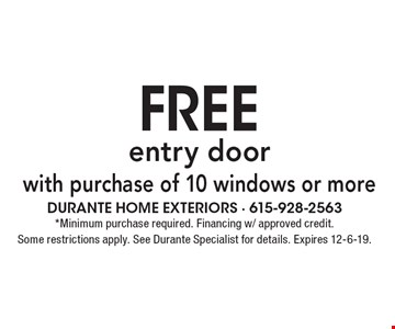 Free entry door with purchase of 10 windows or more. Minimum purchase required. Financing w/ approved credit. Some restrictions apply. See Durante Specialist for details. Expires 12-6-19.