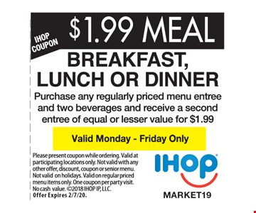 $1.99 MEAL - Breakfast, Lunch or Dinner. Purchase any regularly priced menu entree and two beverages and receive a second entree of equal or lesser value for $1.99. Valid Monday - Friday only. Please present coupon while ordering. Valid at participating locations only. Not valid with any other offer, discount, coupon or senior menu. Not valid on holidays. Valid on regular priced menu items only. One coupon per party per visit. No cash value. 2018 IHOP IP, LLC. Offer Expires 2/7/20.