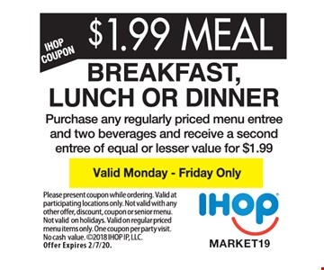 $1.99 MEAL - Breakfast, Lunch or Dinner Purchase any regularly priced menu entree and two beverages and receive a second entree of equal or lesser value for $1.99. Valid Monday - Friday only. Please present coupon while ordering. Valid at participating locations only. Not valid with any other offer, discount, coupon or senior menu. Not valid on holidays. Valid on regular priced menu items only. One coupon per party per visit. No cash value. 2018 IHOP IP, LLC. Offer Expires 2/7/20.