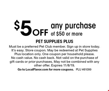 $5 off any purchase of $50 or more. Must be a preferred Pet Club member. Sign up in store today. It's easy. Store coupon. May be redeemed at Pet Supplies Plus location only. One coupon per household please. No cash value. No cash back. Not valid on the purchase of gift cards or prior purchases. May not be combined with any other offer. Expires 11/8/19. Go to LocalFlavor.com for more coupons. PLU #81099