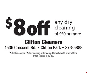 $8 off any dry cleaning of $50 or more. With this coupon. With incoming orders only. Not valid with other offers. Offer expires 5-17-19.