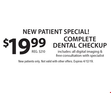 New Patient Special! $19.99 complete dental checkup includes: all digital imaging & free consultation with specialist. Reg. $210. New patients only. Not valid with other offers. Expires 4/12/19.