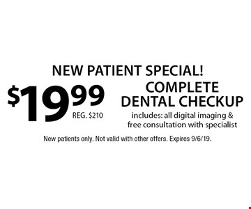 New Patient Special! $19.99 complete dental checkup. Includes: all digital imaging & free consultation with specialist. Reg. $210. New patients only. Not valid with other offers. Expires 9/6/19.