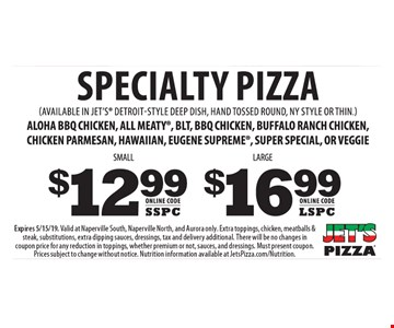Specialty Pizza: Small $12.99 Online code: SSPC, Large $16.99 Online code: LSPC. (Available in jet's detroit-style deep dish, hand tossed round, ny style or thin.) Aloha bbq chicken, all meaty, blt, bbq chicken, buffalo ranch chicken, chicken parmesan, hawaiian, eugene supreme, super special, or veggie. Expires 5/15/19. Valid at Naperville South, Naperville North, and Aurora only. Extra toppings, chicken, meatballs & steak, substitutions, extra dipping sauces, dressings, tax and delivery additional. There will be no changes in coupon price for any reduction in toppings, whether premium or not, sauces, and dressings. Must present coupon. Prices subject to change without notice. Nutrition information available at JetsPizza.com/Nutrition.