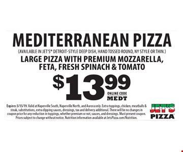 Mediterranean pizza $13.99. Online Code: MEDT. (Available in jet's detroit-style deep dish, hand tossed round, ny style or thin.) Large pizza with premium mozzarella, feta, fresh spinach & tomato. Expires 5/15/19. Valid at Naperville South, Naperville North, and Aurora only. Extra toppings, chicken, meatballs & steak, substitutions, extra dipping sauces, dressings, tax and delivery additional. There will be no changes in coupon price for any reduction in toppings, whether premium or not, sauces, and dressings. Must present coupon. Prices subject to change without notice. Nutrition information available at JetsPizza.com/Nutrition.