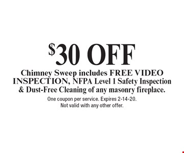 $30 OFF Chimney Sweep includes FREE VIDEO INSPECTION, NFPA Level 1 Safety Inspection& Dust-Free Cleaning of any masonry fireplace.. One coupon per service. Expires 2-14-20.Not valid with any other offer.