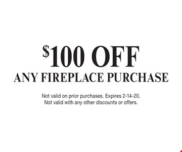 $100 OFF ANY FIREPLACE PURCHASE. Not valid on prior purchases. Expires 2-14-20. Not valid with any other discounts or offers.