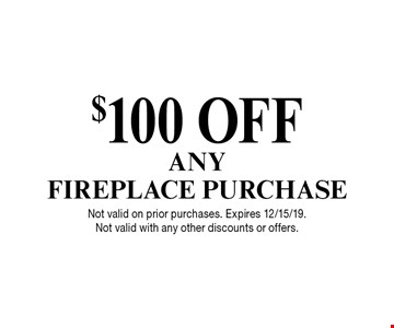 $100 OFF ANY FIREPLACE PURCHASE. Not valid on prior purchases. Expires 12/15/19. Not valid with any other discounts or offers.